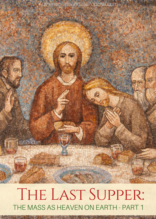 The Last Supper: The Mass as Heaven on Earth  - Part 1 with Authentic Faith and Life