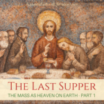 The Last Supper:  The Mass as Heaven on Earth – Part I