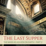 The Last Supper:  The Mass as Heaven on Earth – Part II
