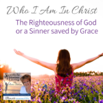 Who I Am in Christ – The Righteousness of God or a Sinner saved by Grace – Part 1