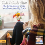 Who I Am in Christ – The Righteousness of God or a Sinner saved by Grace – Part 3