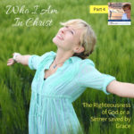 Who I Am in Christ – The Righteousness of God or a Sinner saved by Grace – Part 4
