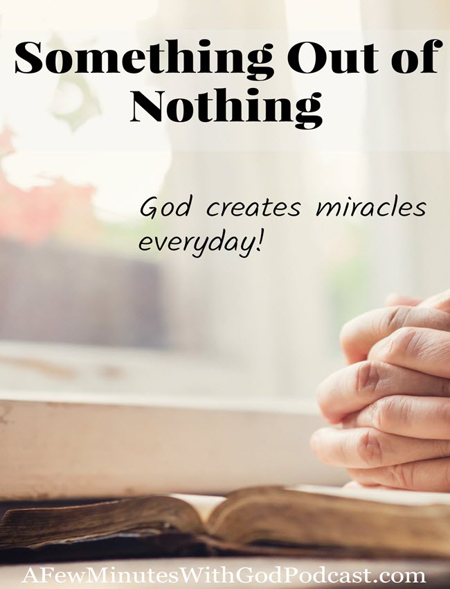 Something Out of Nothing | Only God can create something out of nothing – He did this in the Creation of the World and he does this all the time when He blesses. | #podcast #christian podcast #miracles
