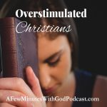 Overstimulated Christians | Christian information is everywhere, on our phones, on television and the radio and we become overstimulated Christians! In this episode, we will look at our relationship with God | #podcast #christianpodcast