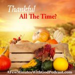 Thankful All The Time | Don't you wish we could be thankful all the time? Especially in this time of joy sometimes we can't see because we are covered with the business of every day. In this episode, we will discuss ways to keep thankfulness at the forefront of each day. | #ChristianPodcast #podcast