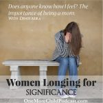 Longing For Significance | Are you longing for significance while drowning in the daily struggles of the anonymous parenting world? In this episode, Felice Gerwitz and Denise Mira discuss how you are important and have value! Join us for the truth of motherhood, fatherhood, and parenthood. | #podcast #christianpodcast #womenlongingforsignificance #womenandmotherhood #motherhood #placeinworld