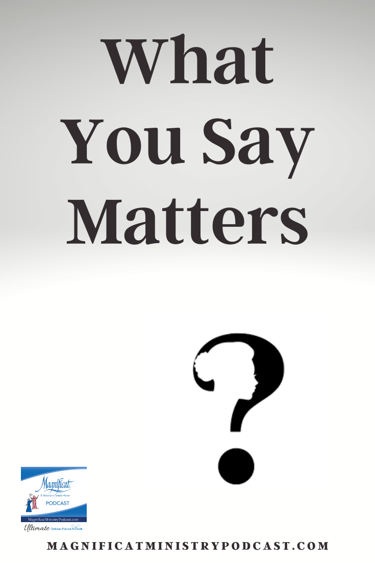 What you say matters ... We can change what comes out of our mouths by changing what goes into our hearts.