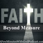 Faith Beyond Measure | What is the true measure of success? Some would say, faith without measure. Think about those you love, can you put a limit on the love? | #podcast #christianpodcast #christian #afewminuteswithGod #faith #faithbeyond #believe