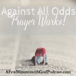 Against All Odds Prayer Works | Sometimes we pray for the wrong thing, but often, against all odds prayer works. It is in the little things that we see the hand of Almighty God and in this episode, we will explore that while things seem hopeless we should focus on today, and hope for tomorrow. | #podcast #christianpodcast #prayerworks #praying